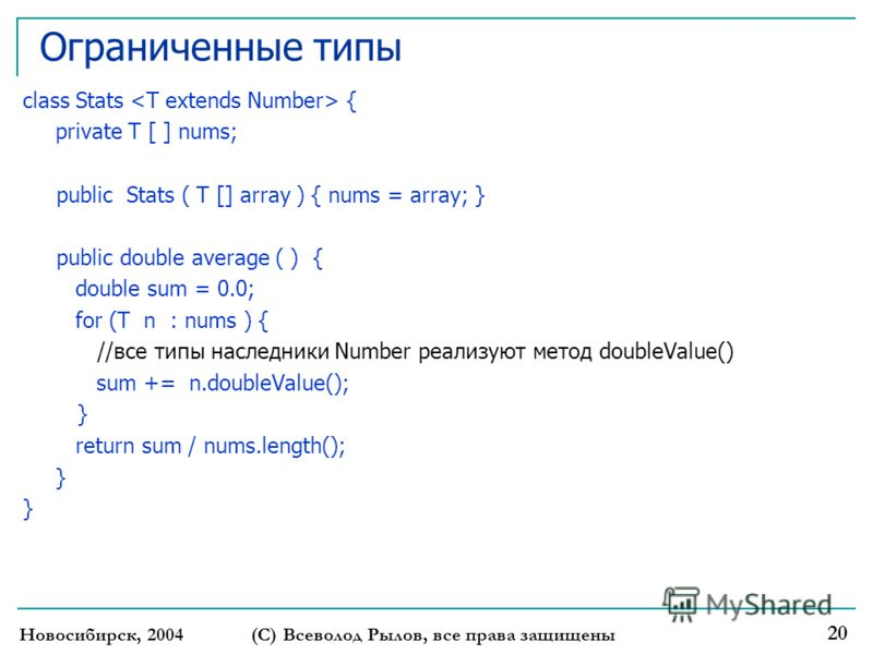 Ограниченные типы class Stats { private T [ ] nums; public Stats ( T [] array ) { nums = array; } public double average ( ) { double sum = 0.0; for (T n : nums ) { //все типы наследники Number реализуют метод doubleValue() sum += n.doubleValue(); } r