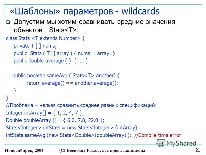 «Шаблоны» параметров - wildcards Допустим мы хотим сравнивать средние значения объектов Stats : class Stats { private T [ ] nums; public Stats ( T [] array ) { nums = array; } public double average ( ) { … } public boolean sameAvg ( Stats another) {
