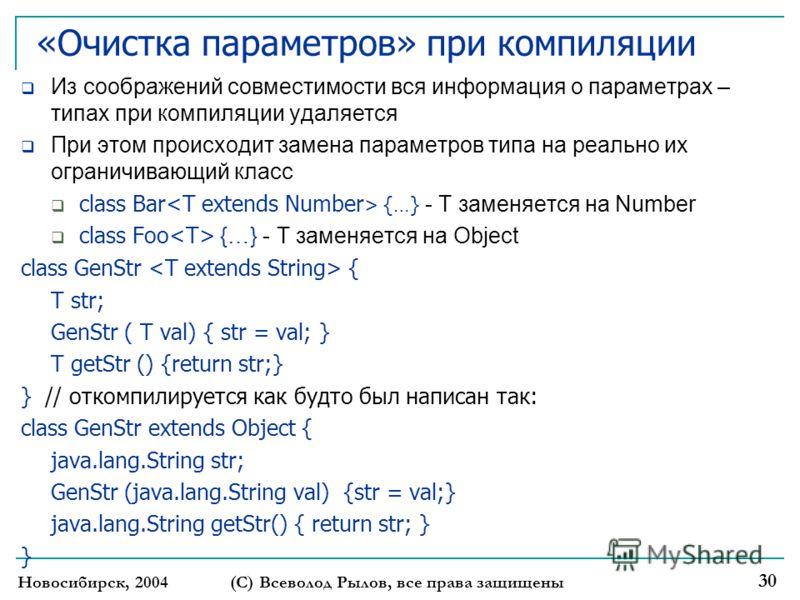 «Очистка параметров» при компиляции Из соображений совместимости вся информация о параметрах – типах при компиляции удаляется При этом происходит замена параметров типа на реально их ограничивающий класс class Bar {…} - T заменяется на Number class F