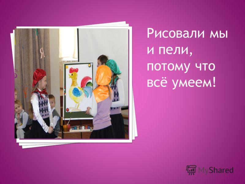 Рисовали мы и пели, потому что всё умеем!