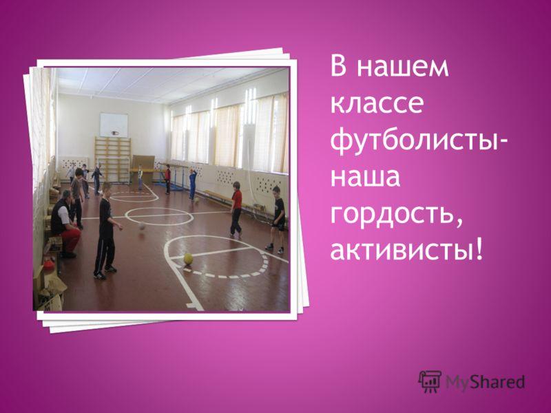 В нашем классе футболисты- наша гордость, активисты!