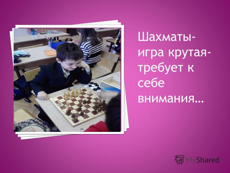 Шахматы- игра крутая- требует к себе внимания…
