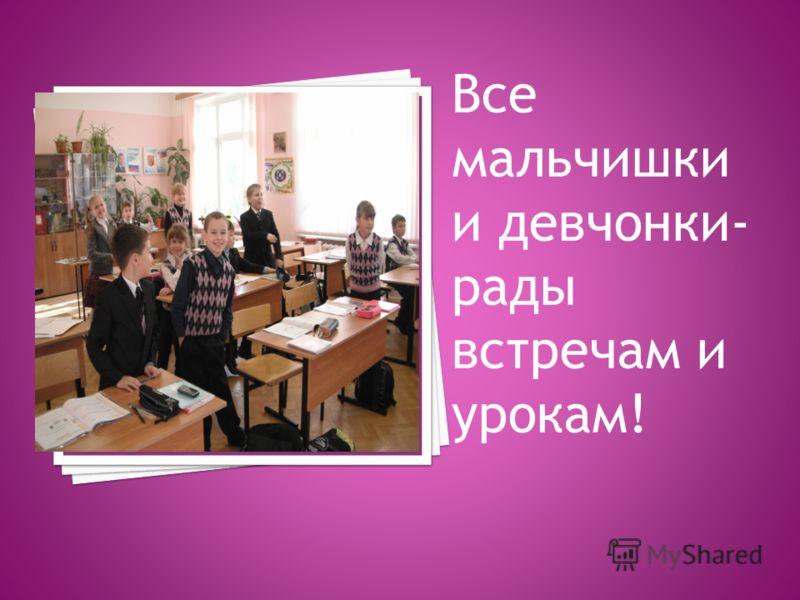 Все мальчишки и девчонки- рады встречам и урокам!