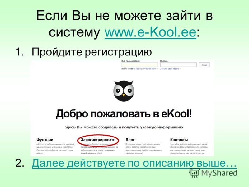 Если Вы не можете зайти в систему www.e-Kool.ee:www.e-Kool.ee 1.Пройдите регистрацию 2.Далее действуете по описанию выше…Далее действуете по описанию выше…
