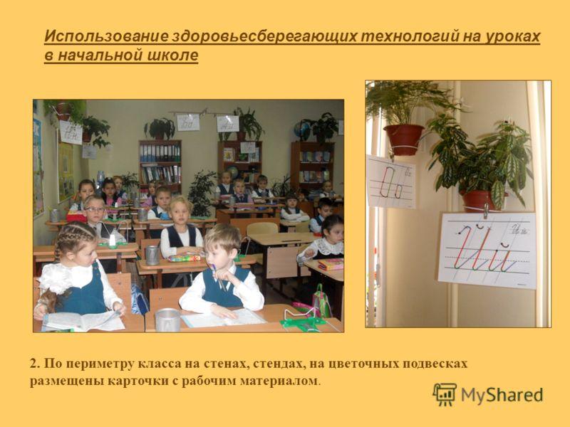 Использование здоровьесберегающих технологий на уроках в начальной школе 2. По периметру класса на стенах, стендах, на цветочных подвесках размещены карточки с рабочим материалом.