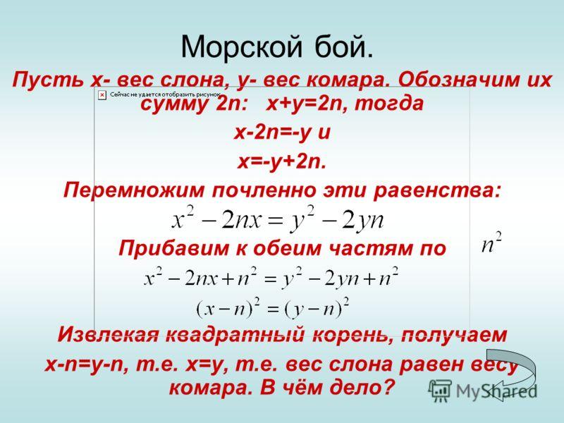 Морской бой. Пусть х- вес слона, у- вес комара. Обозначим их сумму 2n: х+у=2n, тогда х-2n=-у и х=-у+2n. Перемножим почленно эти равенства: Прибавим к обеим частям по Извлекая квадратный корень, получаем х-n=y-n, т.е. x=y, т.е. вес слона равен весу ко