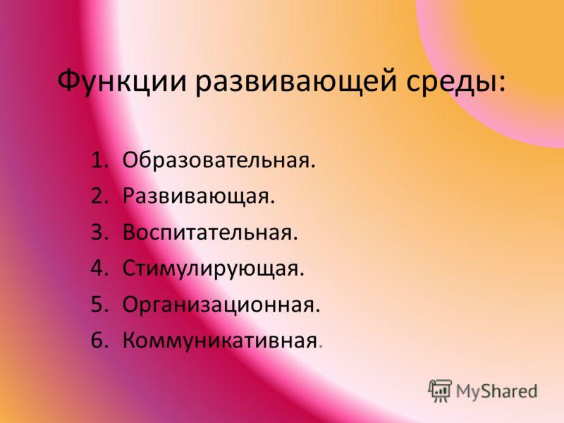 Функции развивающей среды: 1.Образовательная. 2.Развивающая. 3.Воспитательная. 4.Стимулирующая. 5.Организационная. 6.Коммуникативная.