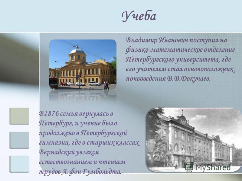 Учеба В1876 семья вернулась в Петербург, и учение было продолжено в Петербургской гимназии, где в старших классах Вернадский увлекся естествознанием и чтением трудов А.фон Гумбольдта. Владимир Иванович поступил на физико-математическое отделение Пете