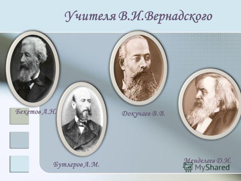 Учителя В.И.Вернадского Бекетов А.Н. Бутлеров А.М. Докучаев В.В. Менделеев Д.И.