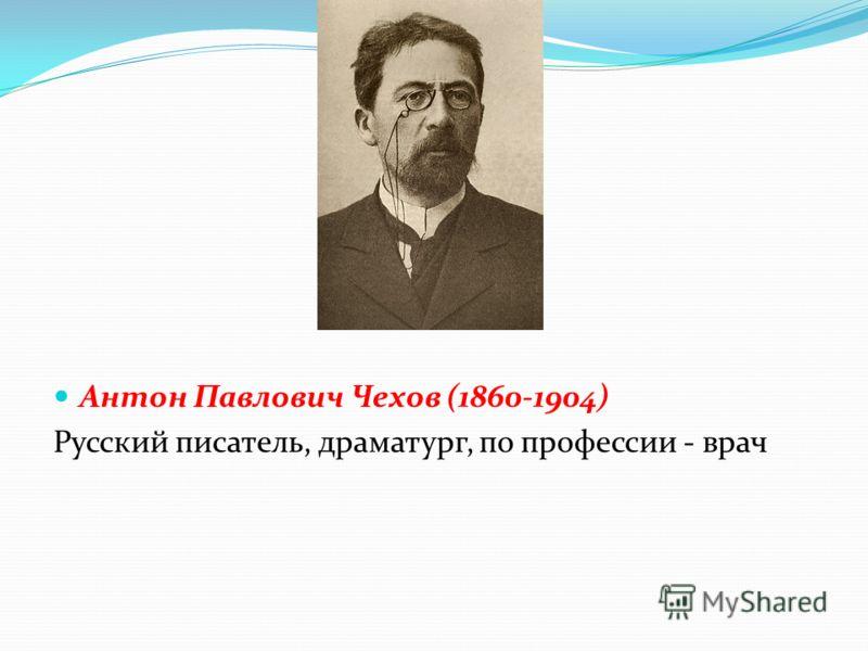 Антон Павлович Чехов (1860-1904) Русский писатель, драматург, по профессии - врач