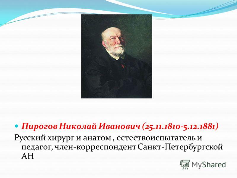 Пирогов Николай Иванович (25.11.1810-5.12.1881) Русский хирург и анатом, естествоиспытатель и педагог, член-корреспондент Санкт-Петербургской АН