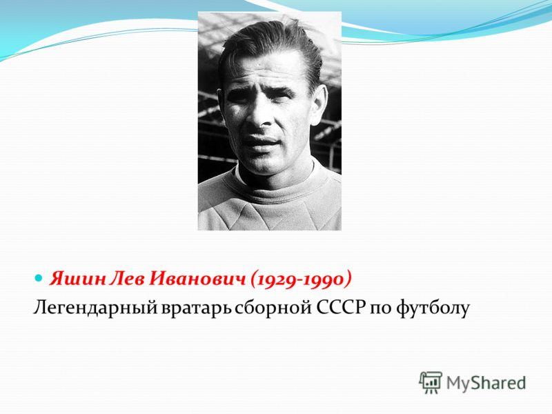 Яшин Лев Иванович (1929-1990) Легендарный вратарь сборной СССР по футболу