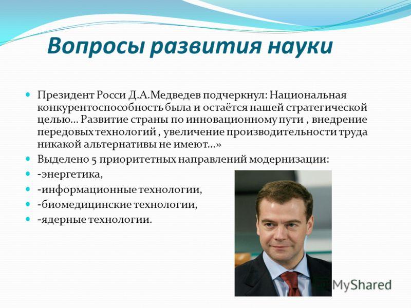 Вопросы развития науки Президент Росси Д.А.Медведев подчеркнул: Национальная конкурентоспособность была и остаётся нашей стратегической целью… Развитие страны по инновационному пути, внедрение передовых технологий, увеличение производительности труда