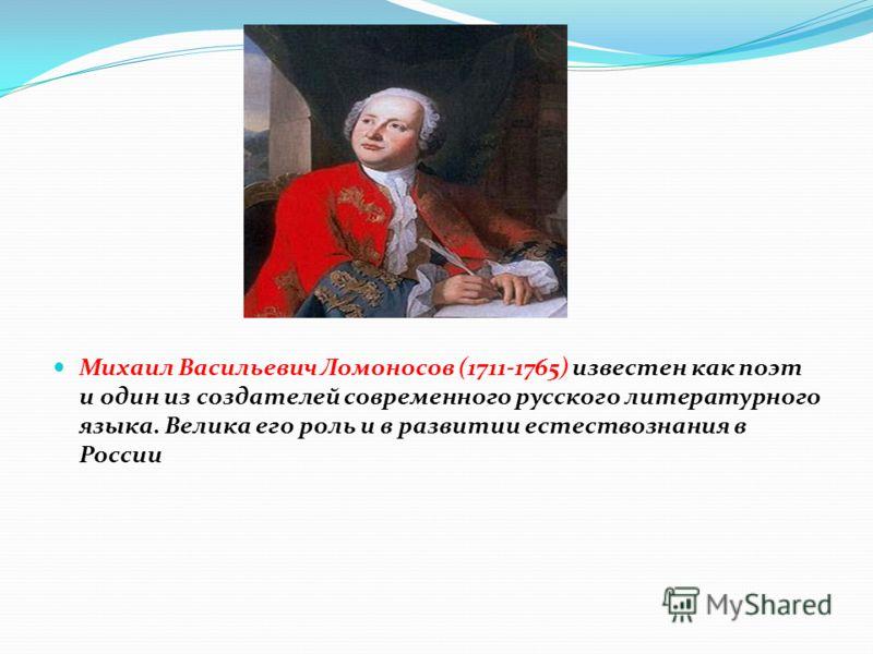 Михаил Васильевич Ломоносов (1711-1765) известен как поэт и один из создателей современного русского литературного языка. Велика его роль и в развитии естествознания в России