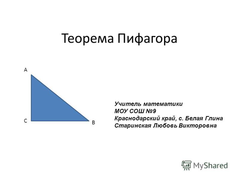 Теорема Пифагора A B C Учитель математики МОУ СОШ 9 Краснодарский край, с. Белая Глина Старинская Любовь Викторовна