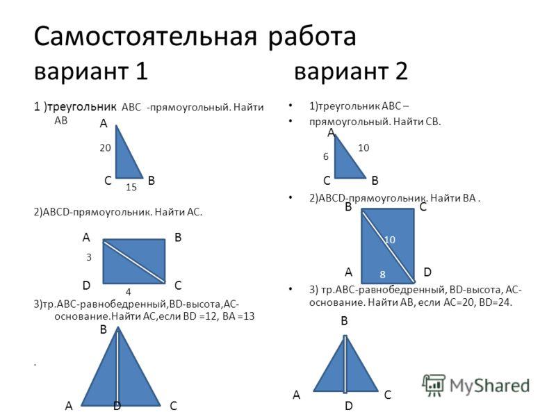 Самостоятельная работа вариант 1 вариант 2 1 )треугольник АВС -прямоугольный. Найти АВ 2)ABCD-прямоугольник. Найти АС. 3)тр.АВС-равнобедренный,BD-высота,АС- основание.Найти АС,если BD =12, BA =13. 1)треугольник АВС – прямоугольный. Найти СВ. 2)ABCD-п