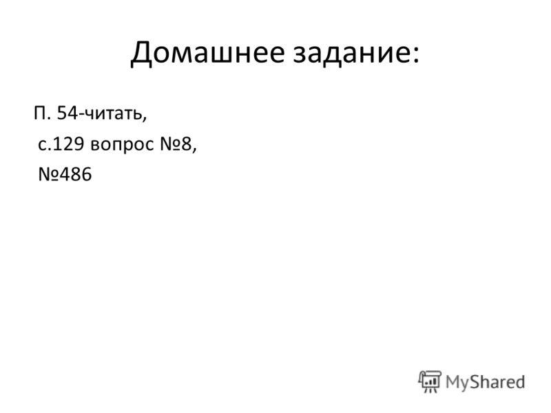 Домашнее задание: П. 54-читать, с.129 вопрос 8, 486