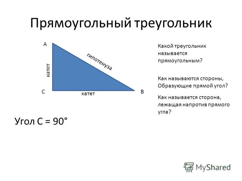 Прямоугольный треугольник Угол С = 90° A CB катет гипотенуза Какой треугольник называется прямоугольным? Как называются стороны, Образующие прямой угол? Как называется сторона, лежащая напротив прямого угла?