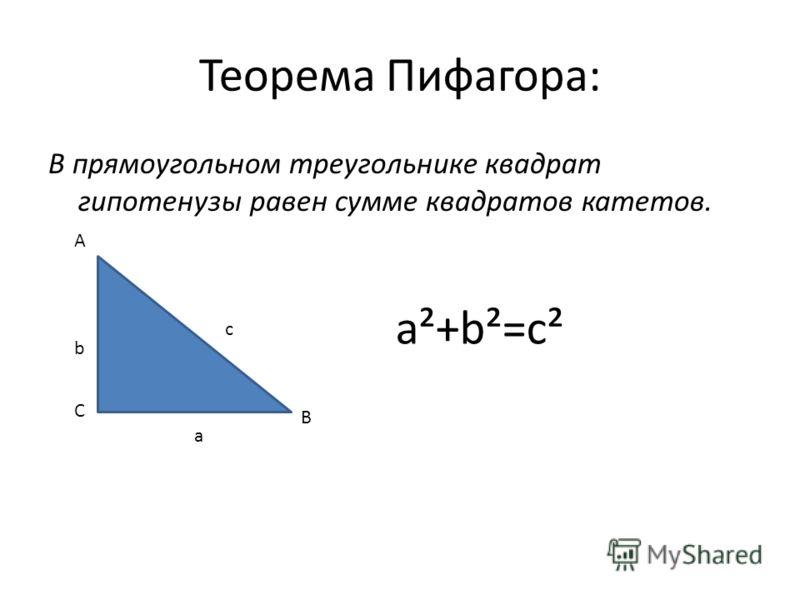 Теорема Пифагора: В прямоугольном треугольнике квадрат гипотенузы равен сумме квадратов катетов. A B C b с а a²+b²=c²