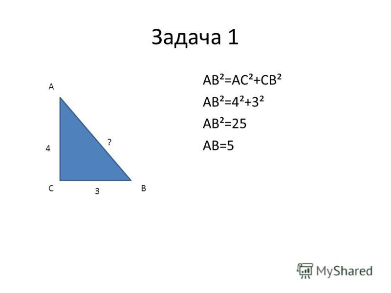 Задача 1 AB²=AC²+CB² AB²=4²+3² AB²=25 AB=5 4 3 ? A CB