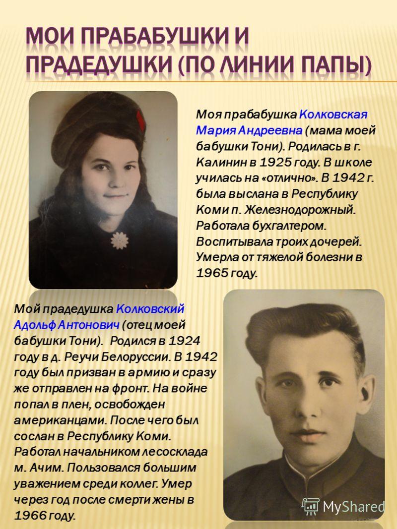 Моя прабабушка Колковская Мария Андреевна (мама моей бабушки Тони). Родилась в г. Калинин в 1925 году. В школе училась на «отлично». В 1942 г. была выслана в Республику Коми п. Железнодорожный. Работала бухгалтером. Воспитывала троих дочерей. Умерла