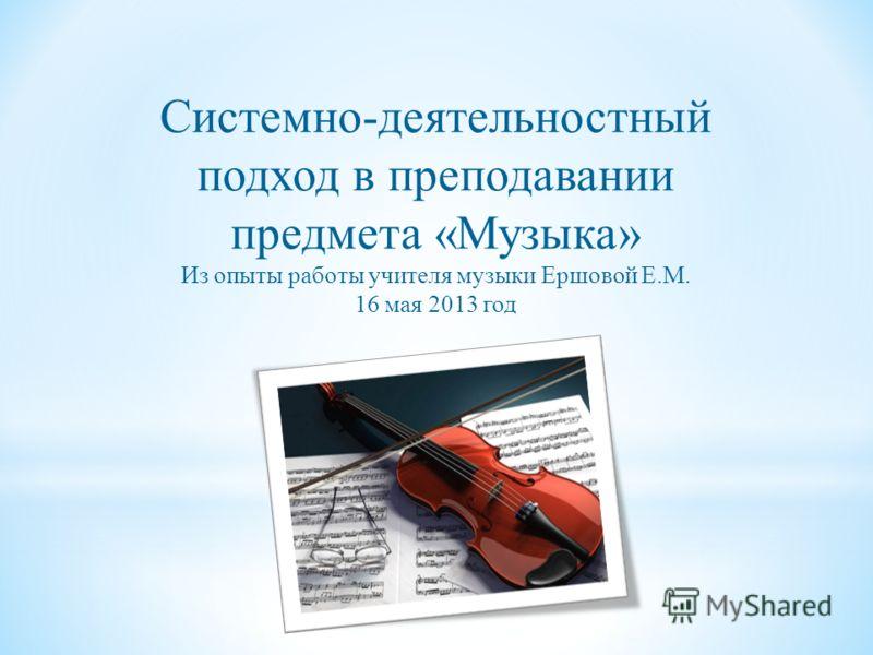Системно-деятельностный подход в преподавании предмета «Музыка» Из опыты работы учителя музыки Ершовой Е.М. 16 мая 2013 год