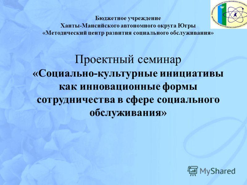 Бюджетное учреждение Ханты-Мансийского автономного округа Югры «Методический центр развития социального обслуживания» Проектный семинар «Социально-культурные инициативы как инновационные формы сотрудничества в сфере социального обслуживания»