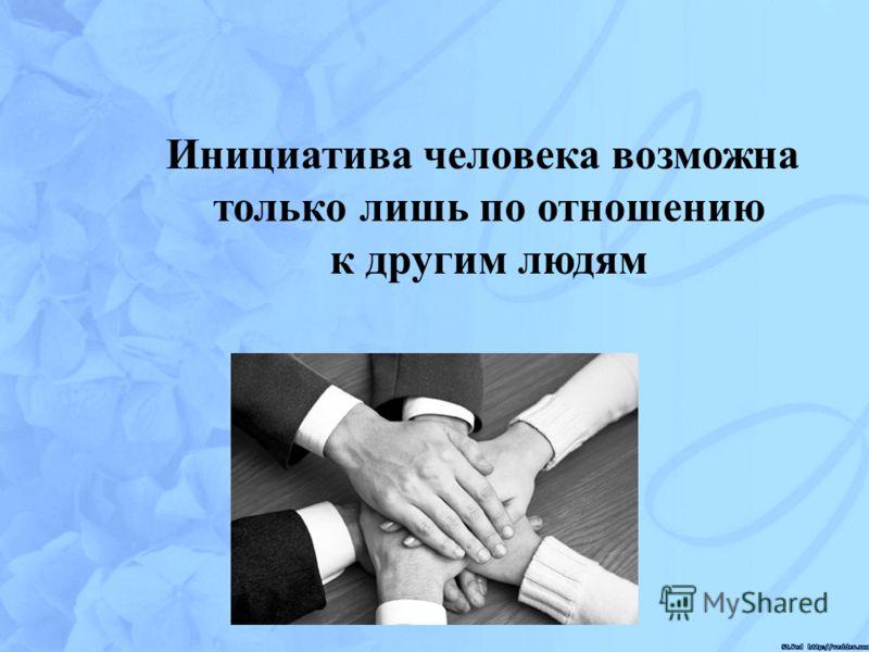 Инициатива человека возможна только лишь по отношению к другим людям