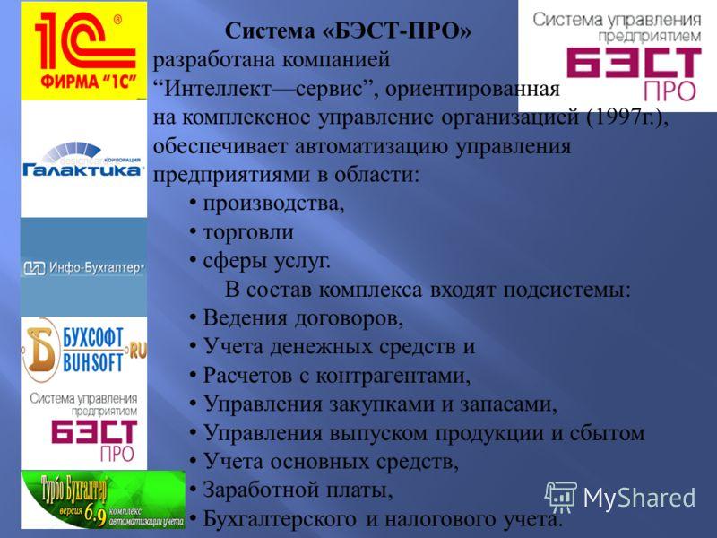 Система « БЭСТ - ПРО » разработана компанией Интеллект сервис, ориентированная на комплексное управление организацией (1997 г.), обеспечивает автоматизацию управления предприятиями в области : производства, торговли сферы услуг. В состав комплекса вх