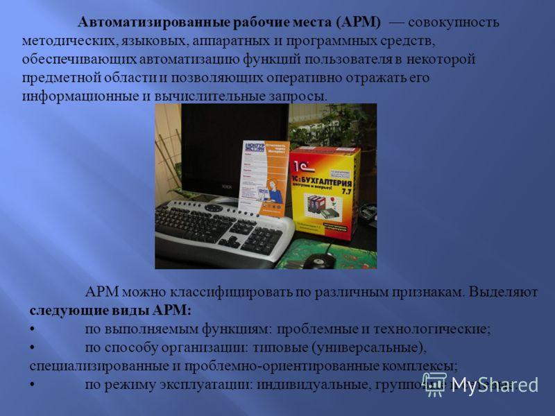 Автоматизированные рабочие места ( АРМ ) совокупность методических, языковых, аппаратных и программных средств, обеспечивающих автоматизацию функций пользователя в некоторой предметной области и позволяющих оперативно отражать его информационные и вы