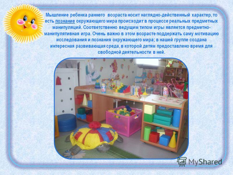 Мышление ребенка раннего возраста носит наглядно-действенный характер, то есть познание окружающего мира происходит в процессе реальных предметных манипуляций. Соответственно ведущим типом игры является предметно- манипулятивная игра. Очень важно в э