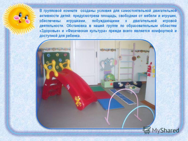 В групповой комнате созданы условия для самостоятельной двигательной активности детей: предусмотрена площадь, свободная от мебели и игрушек, обеспечены игрушками, побуждающими к двигательной игровой деятельности. Обстановка в нашей группе по образова