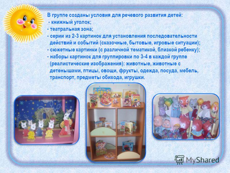В группе созданы условия для речевого развития детей: - книжный уголок; - театральная зона; - серии из 2-3 картинок для установления последовательности действий и событий (сказочные, бытовые, игровые ситуации); - сюжетные картинки (с различной темати