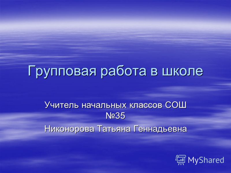 Групповая работа в школе Учитель начальных классов СОШ 35 Никонорова Татьяна Геннадьевна