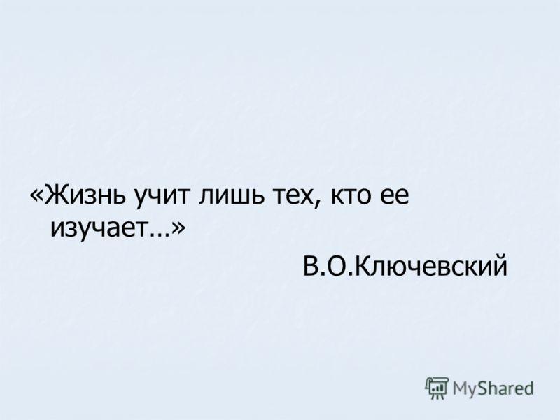 «Жизнь учит лишь тех, кто ее изучает…» В.О.Ключевский