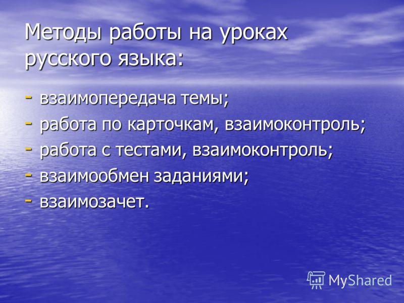 Методы работы на уроках русского языка: - взаимопередача темы; - работа по карточкам, взаимоконтроль; - работа с тестами, взаимоконтроль; - взаимообмен заданиями; - взаимозачет.