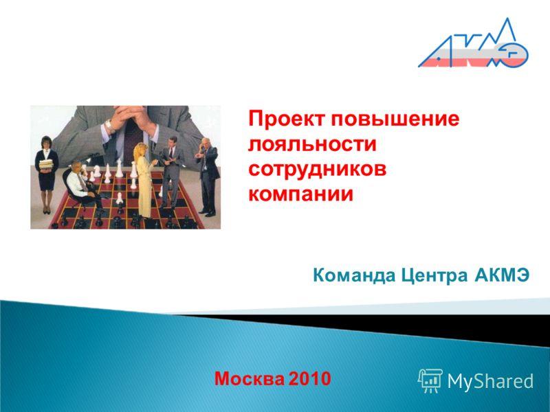 Москва 2010 Команда Центра АКМЭ Проект повышение лояльности сотрудников компании