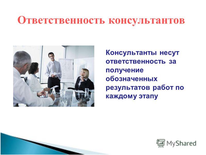 Ответственность консультантов Консультанты несут ответственность за получение обозначенных результатов работ по каждому этапу