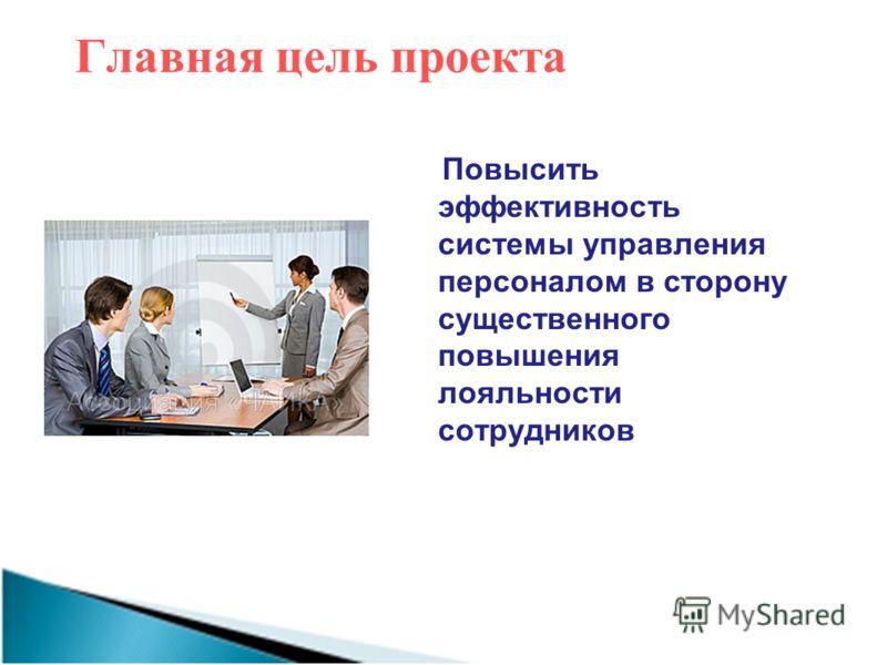 Главная цель проекта Повысить эффективность системы управления персоналом в сторону существенного повышения лояльности сотрудников