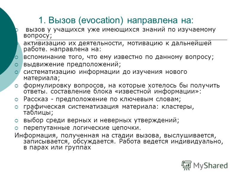 1. Вызов (evocation) направлена на: вызов у учащихся уже имеющихся знаний по изучаемому вопросу; активизацию их деятельности, мотивацию к дальнейшей работе. направлена на: вспоминание того, что ему известно по данному вопросу; выдвижение предположени