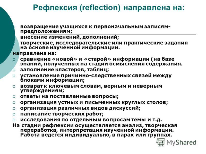 Рефлексия (reflection) направлена на: возвращение учащихся к первоначальным записям- предположениям; внесение изменений, дополнений; творческие, исследовательские или практические задания на основе изученной информации. направлена на: сравнение «ново
