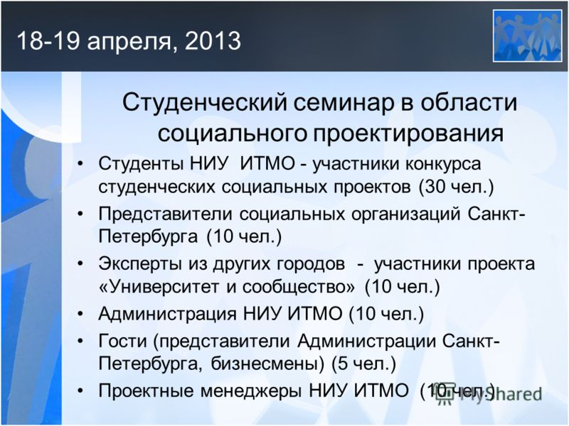18-19 апреля, 2013 Студенческий семинар в области социального проектирования Студенты НИУ ИТМО - участники конкурса студенческих социальных проектов (30 чел.) Представители социальных организаций Санкт- Петербурга (10 чел.) Эксперты из других городов