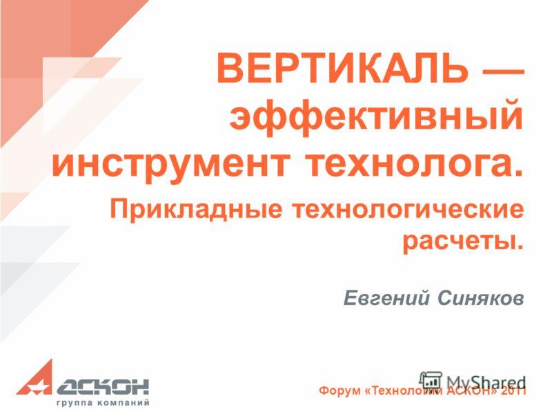 Форум «Технологии АСКОН» 2011 ВЕРТИКАЛЬ эффективный инструмент технолога. Прикладные технологические расчеты. Евгений Синяков