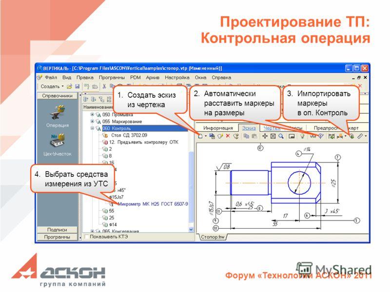 Форум «Технологии АСКОН» 2011 Проектирование ТП: Контрольная операция 1.Создать эскиз из чертежа 2.Автоматически расставить маркеры на размеры 3.Импортировать маркеры в оп. Контроль 4.Выбрать средства измерения из УТС