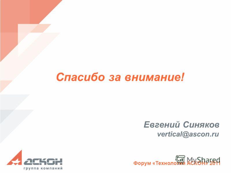 Форум «Технологии АСКОН» 2011 vertical@ascon.ru Евгений Синяков Спасибо за внимание!