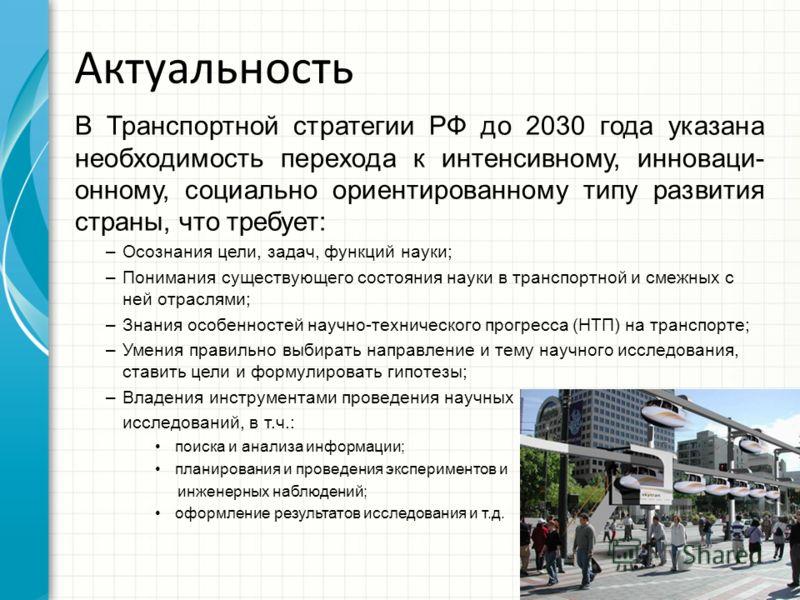 Актуальность В Транспортной стратегии РФ до 2030 года указана необходимость перехода к интенсивному, инноваци- онному, социально ориентированному типу развития страны, что требует: –Осознания цели, задач, функций науки; –Понимания существующего состо