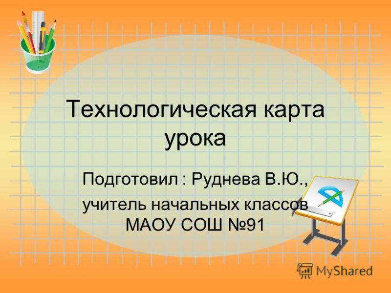 Технологическая карта урока Подготовил : Руднева В.Ю., учитель начальных классов МАОУ СОШ 91