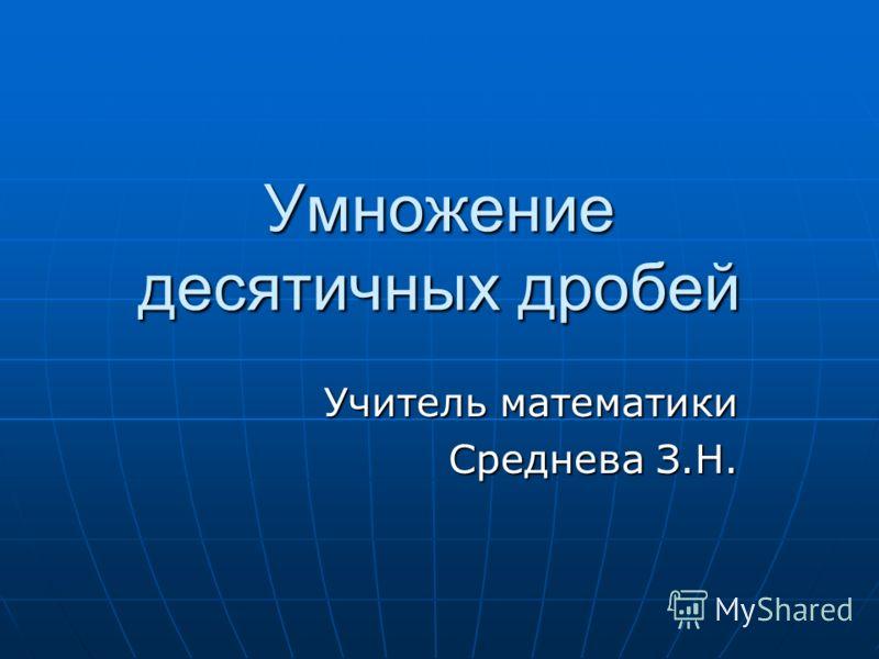 Умножение десятичных дробей Учитель математики Среднева З.Н.