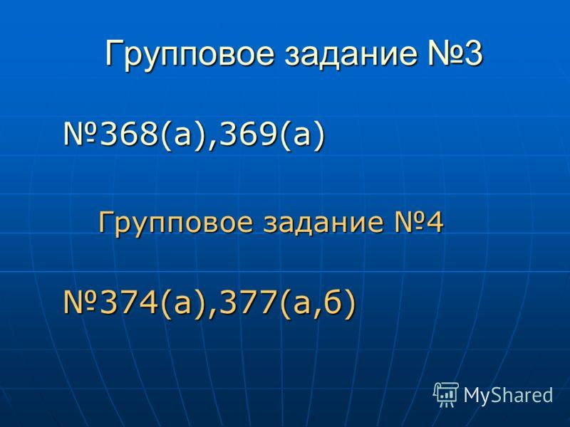 Групповое задание 3 368(а),369(а) Групповое задание 4 Групповое задание 4374(а),377(а,б)