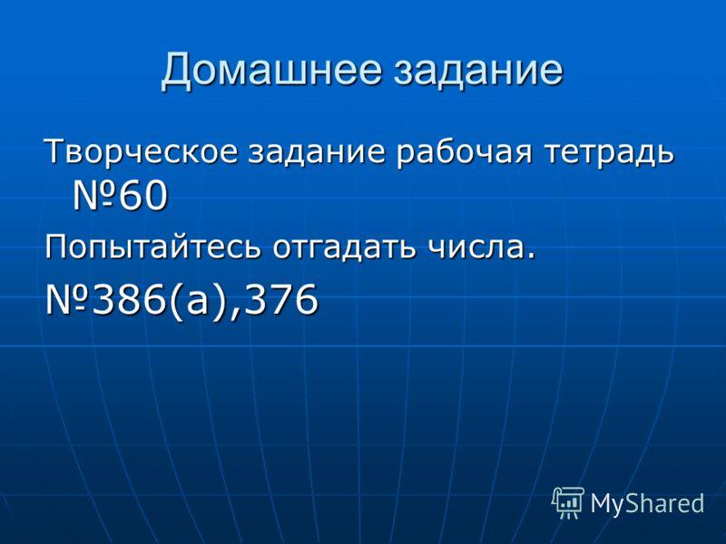 Домашнее задание Творческое задание рабочая тетрадь 60 Попытайтесь отгадать числа. 386(а),376
